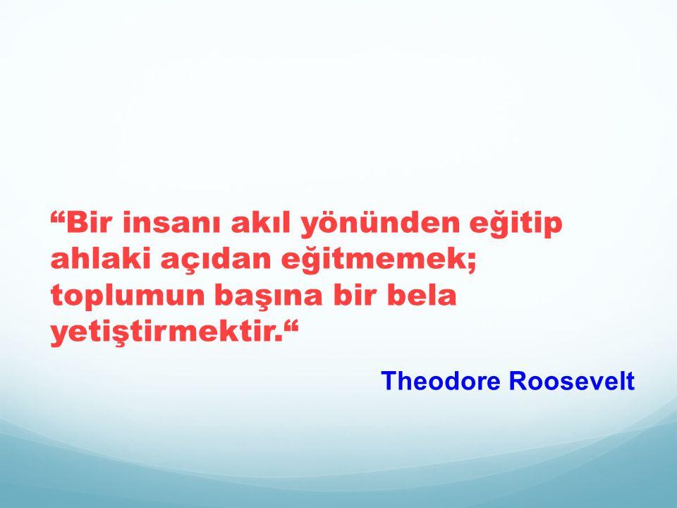 Bir insanı akıl yönünden eğitip ahlaki açıdan eğitmemek; toplumun başına bir bela yetiştirmektir. Theodore Roosevelt