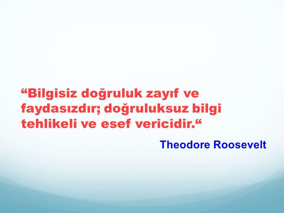 Bilgisiz doğruluk zayıf ve faydasızdır; doğruluksuz bilgi tehlikeli ve esef vericidir. Theodore Roosevelt
