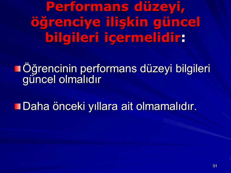51 Performans düzeyi, öğrenciye ilişkin güncel bilgileri içermelidir : Öğrencinin performans düzeyi bilgileri güncel olmalıdır Daha önceki yıllara ait olmamalıdır.