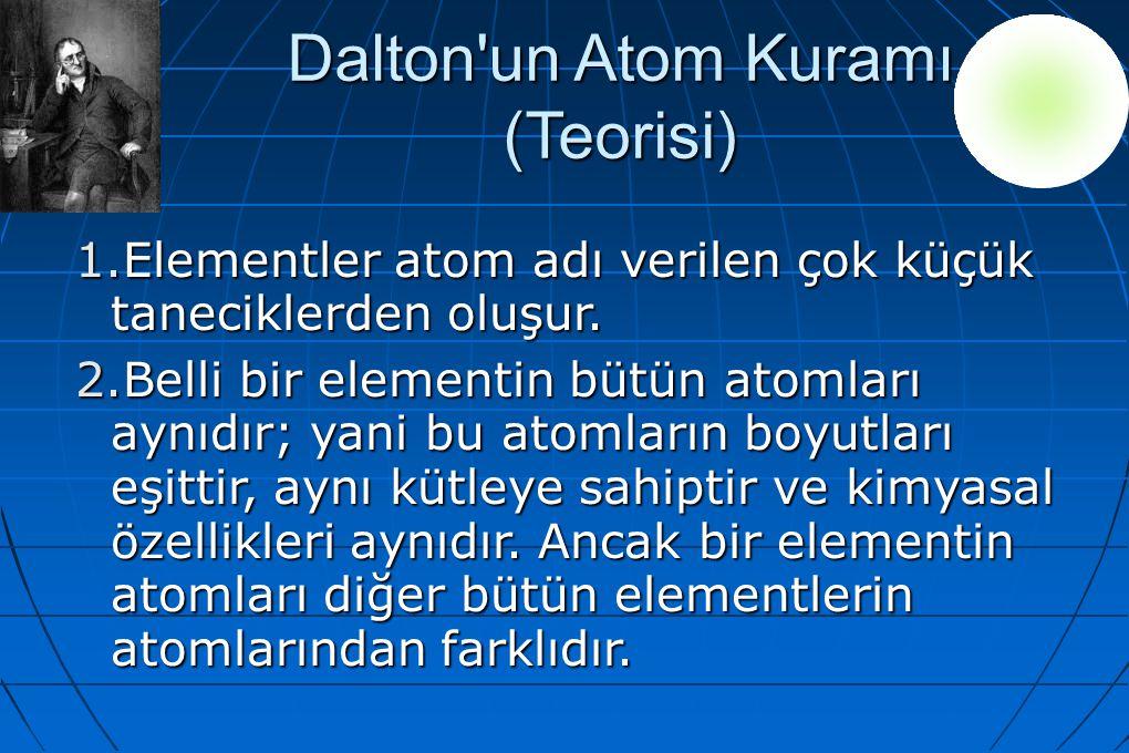 Dalton'un Atom Kuramı (Teorisi) 1.Elementler atom adı verilen çok küçük taneciklerden oluşur. 2.Belli bir elementin bütün atomları aynıdır; yani bu at