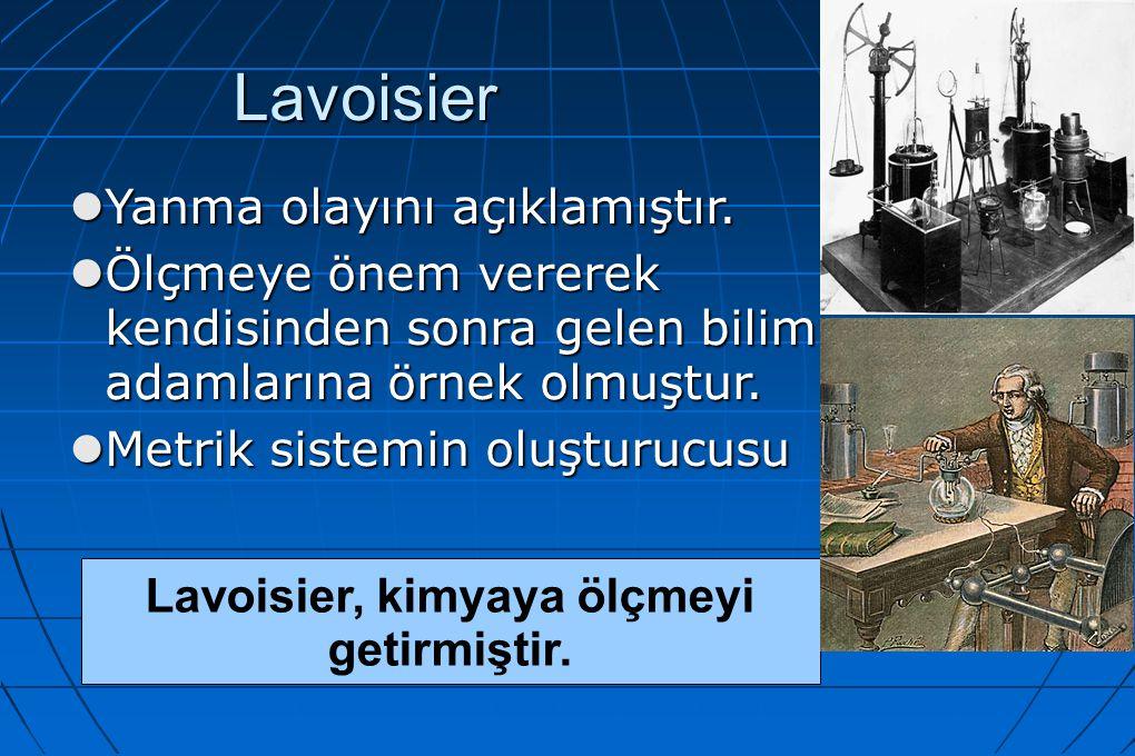 Lavoisier Yanma olayını açıklamıştır. Yanma olayını açıklamıştır. Ölçmeye önem vererek kendisinden sonra gelen bilim adamlarına örnek olmuştur. Ölçmey