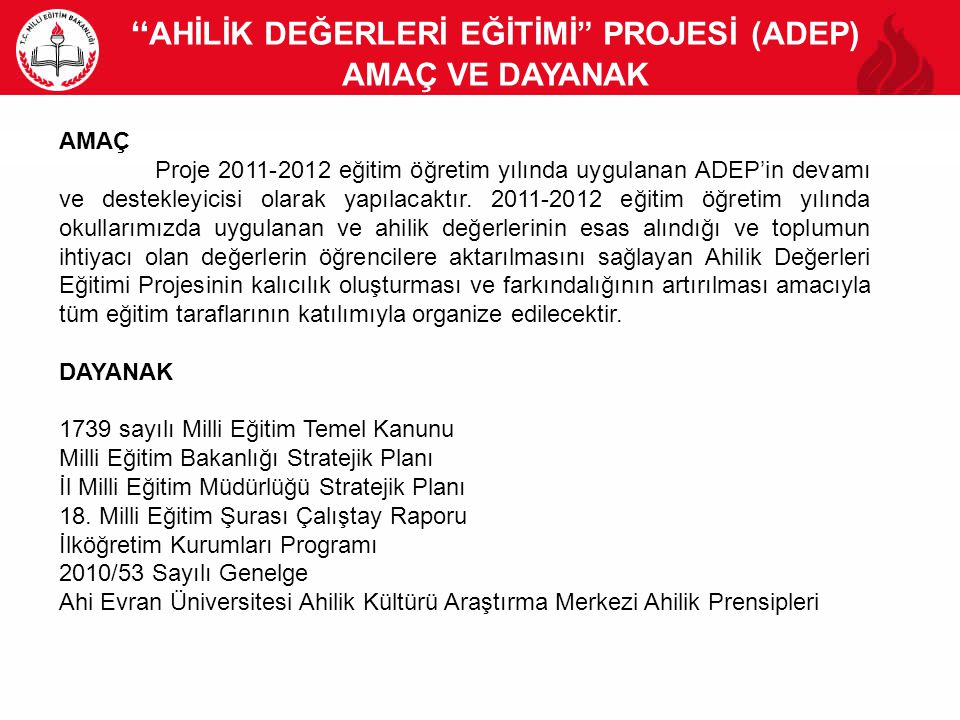 AHİLİK DEĞERLERİ EĞİTİMİ PROJESİ (ADEP) AMAÇ VE DAYANAK 21 AMAÇ Proje 2011-2012 eğitim öğretim yılında uygulanan ADEP'in devamı ve destekleyicisi olarak yapılacaktır.