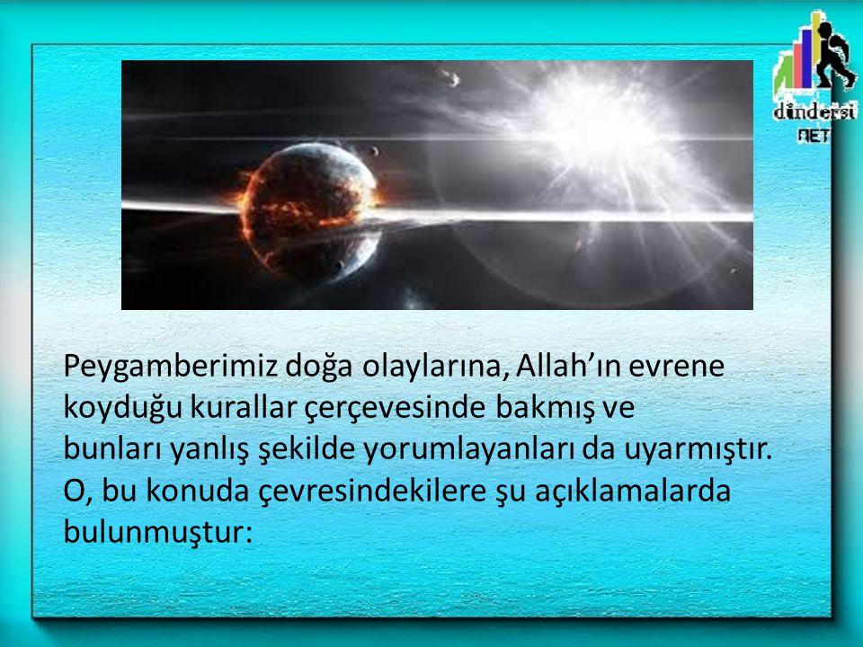 Peygamberimiz doğa olaylarına, Allah'ın evrene koyduğu kurallar çerçevesinde bakmış ve bunları yanlış şekilde yorumlayanları da uyarmıştır. O, bu konu