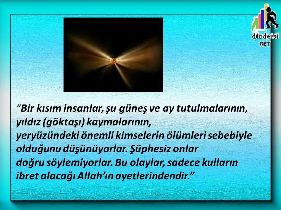 """""""Bir kısım insanlar, şu güneş ve ay tutulmalarının, yıldız (göktaşı) kaymalarının, yeryüzündeki önemli kimselerin ölümleri sebebiyle olduğunu düşünüyo"""
