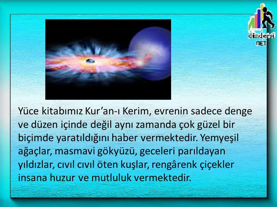 Yüce kitabımız Kur'an-ı Kerim, evrenin sadece denge ve düzen içinde değil aynı zamanda çok güzel bir biçimde yaratıldığını haber vermektedir. Yemyeşil
