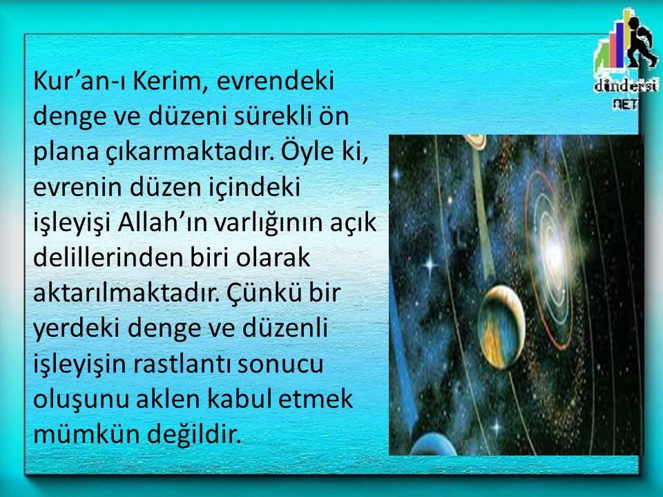 Kur'an-ı Kerim, evrendeki denge ve düzeni sürekli ön plana çıkarmaktadır. Öyle ki, evrenin düzen içindeki işleyişi Allah'ın varlığının açık delillerin