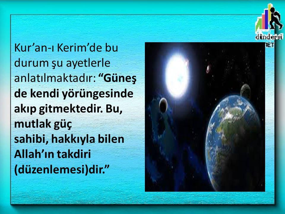"""Kur'an-ı Kerim'de bu durum şu ayetlerle anlatılmaktadır: """"Güneş de kendi yörüngesinde akıp gitmektedir. Bu, mutlak güç sahibi, hakkıyla bilen Allah'ın"""