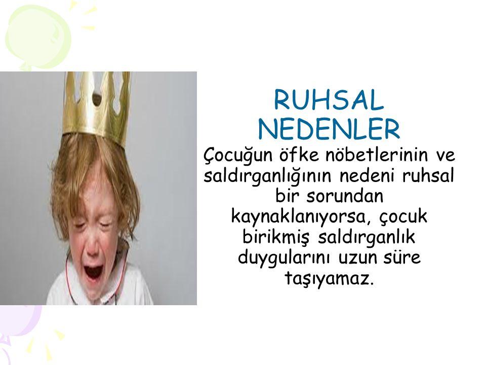 RUHSAL NEDENLER Çocuğun öfke nöbetlerinin ve saldırganlığının nedeni ruhsal bir sorundan kaynaklanıyorsa, çocuk birikmiş saldırganlık duygularını uzun süre taşıyamaz.