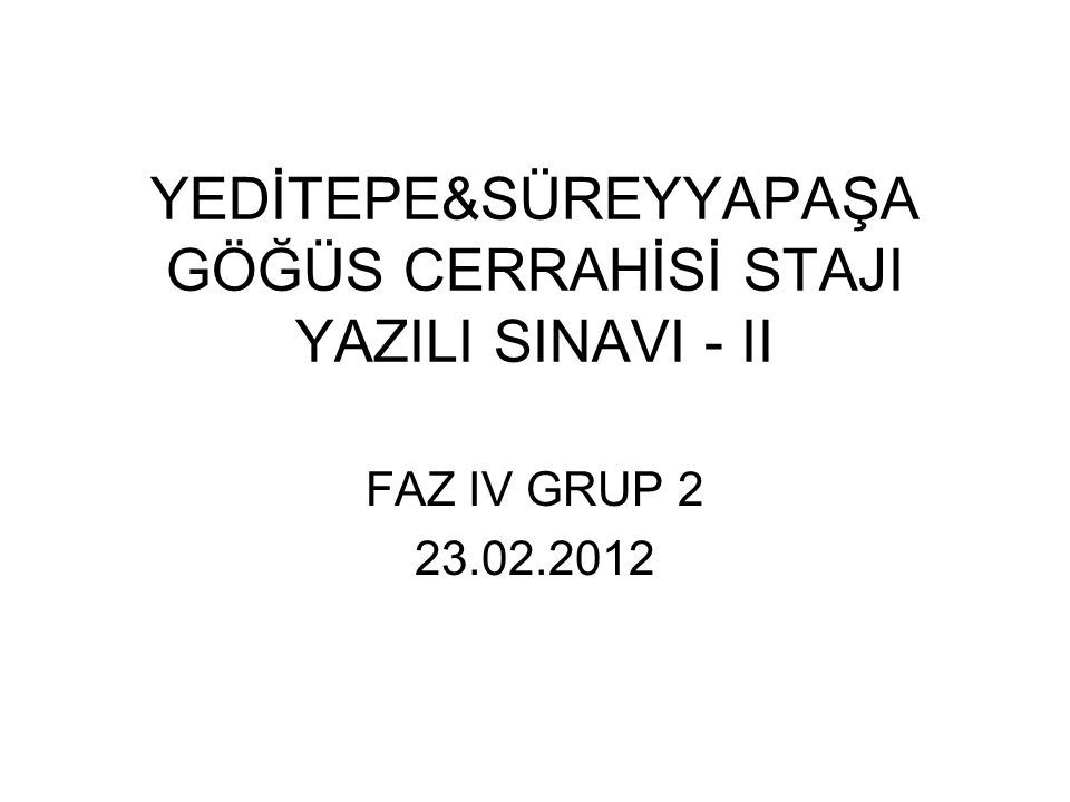 YEDİTEPE&SÜREYYAPAŞA GÖĞÜS CERRAHİSİ STAJI YAZILI SINAVI - II FAZ IV GRUP 2 23.02.2012