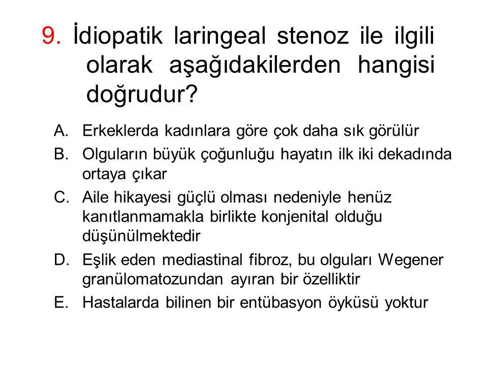 9. İdiopatik laringeal stenoz ile ilgili olarak aşağıdakilerden hangisi doğrudur? A.Erkeklerda kadınlara göre çok daha sık görülür B.Olguların büyük ç