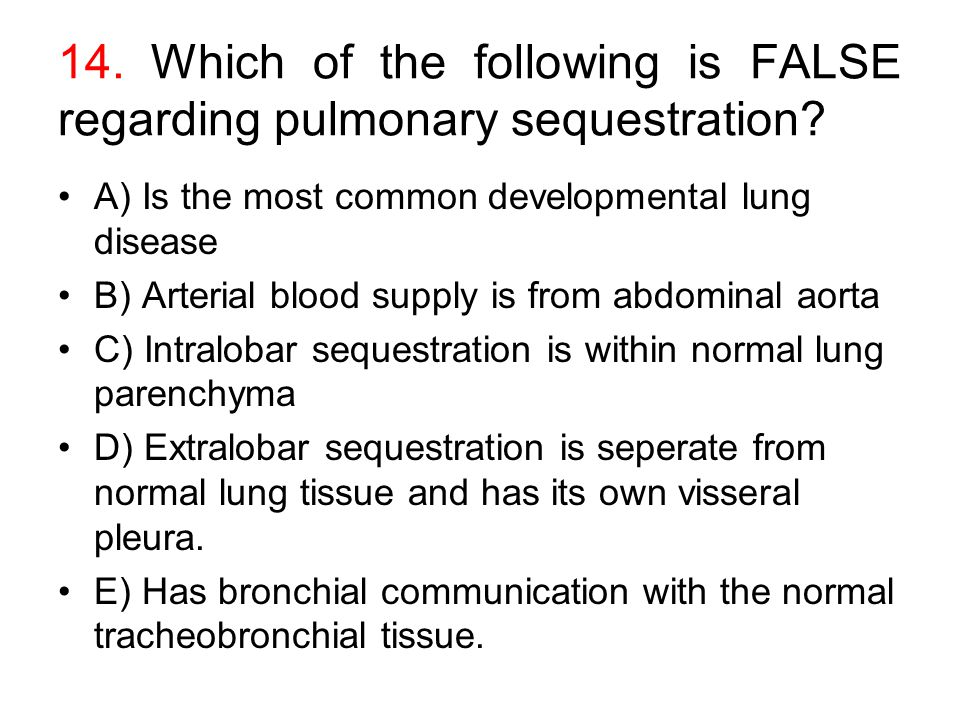 14. Which of the following is FALSE regarding pulmonary sequestration? A) Is the most common developmental lung disease B) Arterial blood supply is fr
