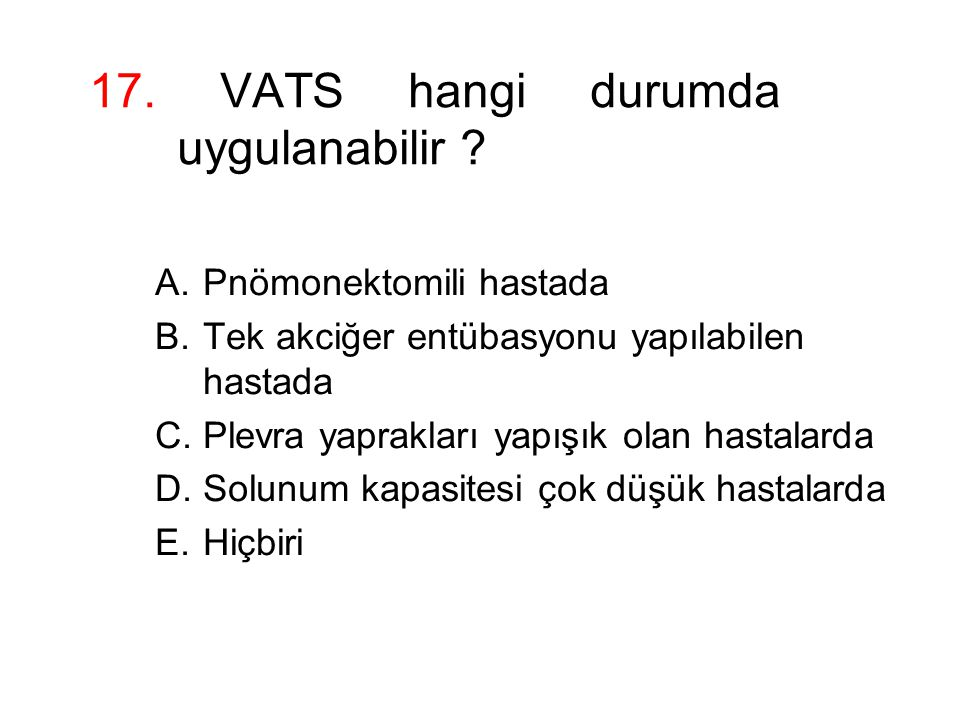 17. VATS hangi durumda uygulanabilir ? A.Pnömonektomili hastada B.Tek akciğer entübasyonu yapılabilen hastada C.Plevra yaprakları yapışık olan hastala