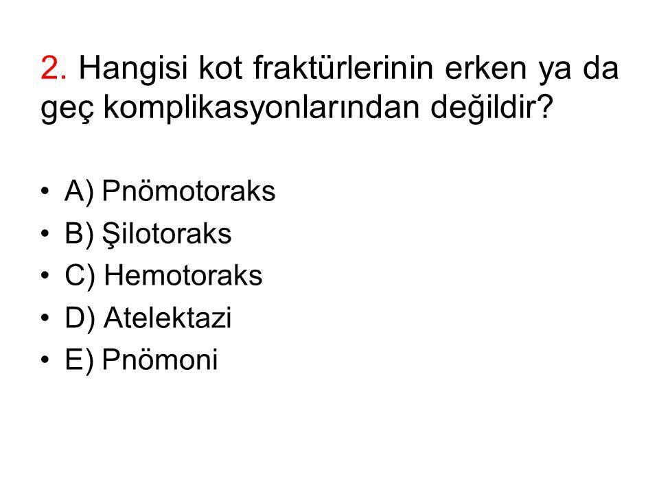 2. Hangisi kot fraktürlerinin erken ya da geç komplikasyonlarından değildir? A) Pnömotoraks B) Şilotoraks C) Hemotoraks D) Atelektazi E) Pnömoni