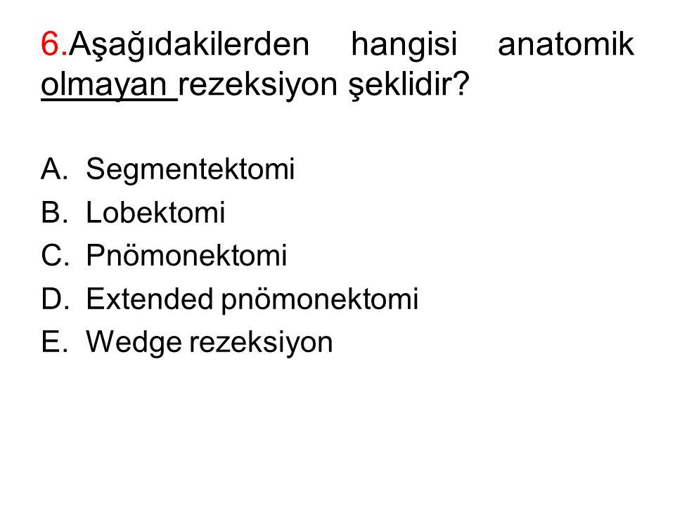 6.Aşağıdakilerden hangisi anatomik olmayan rezeksiyon şeklidir? A.Segmentektomi B.Lobektomi C.Pnömonektomi D.Extended pnömonektomi E.Wedge rezeksiyon