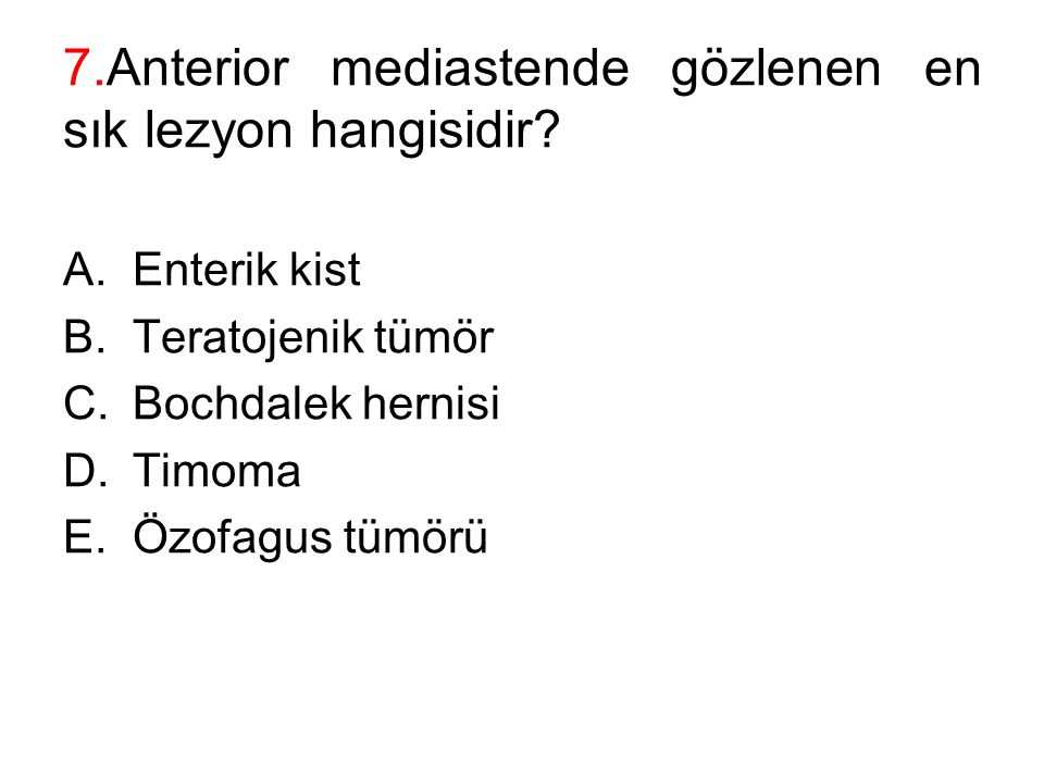 7.Anterior mediastende gözlenen en sık lezyon hangisidir? A.Enterik kist B.Teratojenik tümör C.Bochdalek hernisi D.Timoma E.Özofagus tümörü