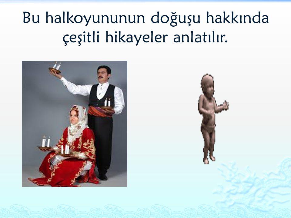 Bu halkoyununun doğuşu hakkında çeşitli hikayeler anlatılır.