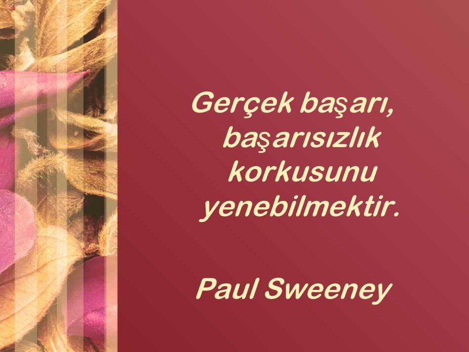 Gerçek ba ş arı, ba ş arısızlık korkusunu yenebilmektir. Paul Sweeney