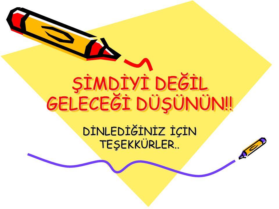 ŞİMDİYİ DEĞİL GELECEĞİ DÜŞÜNÜN!! DİNLEDİĞİNİZ İÇİN TEŞEKKÜRLER..