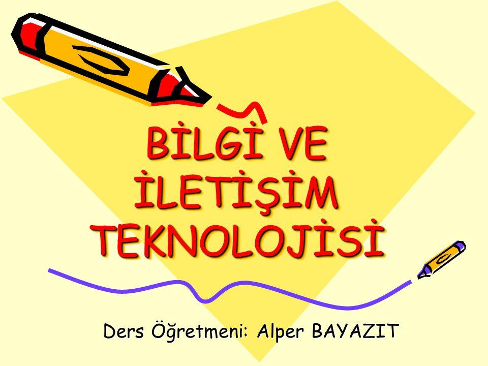 BİLGİ VE İLETİŞİM TEKNOLOJİSİ Ders Öğretmeni: Alper BAYAZIT