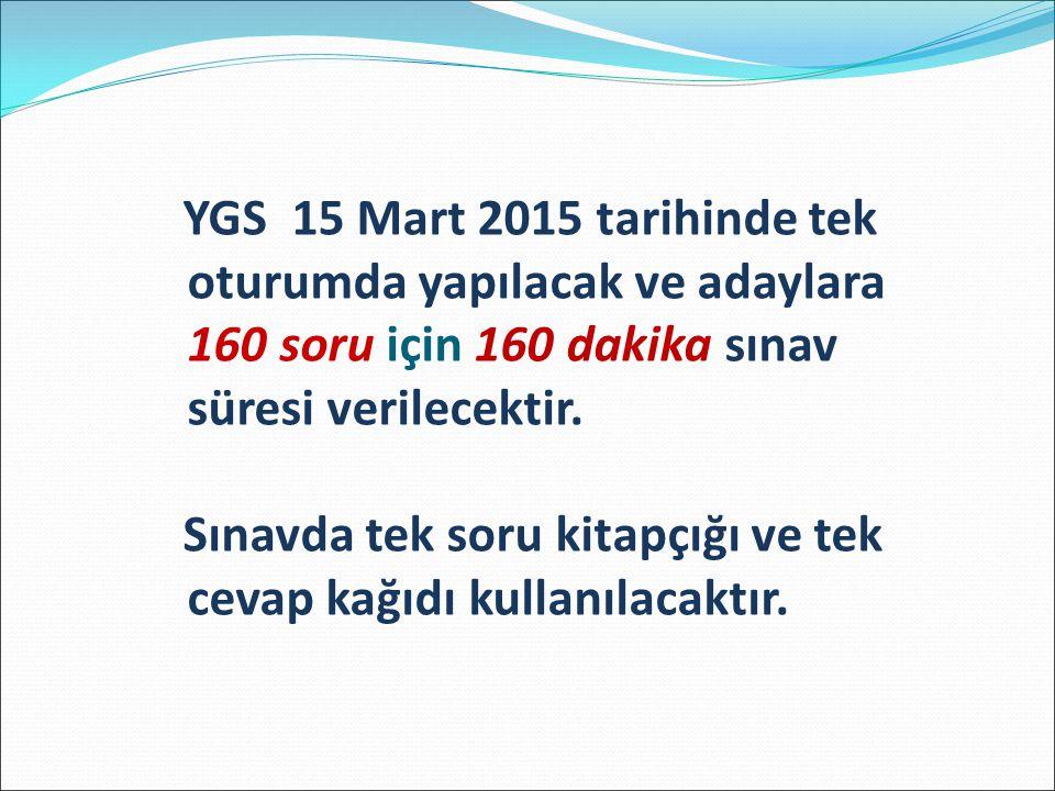 YGS 15 Mart 2015 tarihinde tek oturumda yapılacak ve adaylara 160 soru için 160 dakika sınav süresi verilecektir.