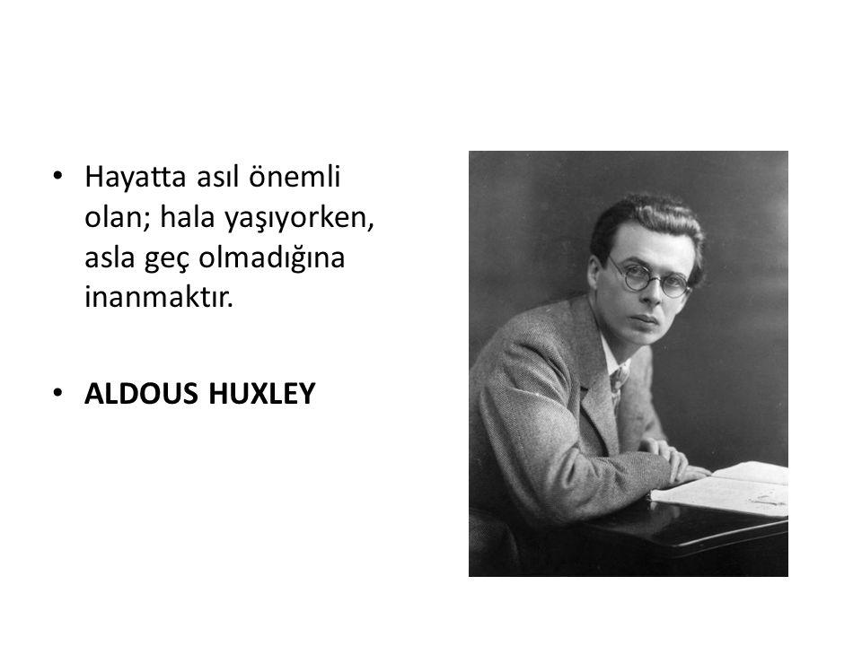 Hayatta asıl önemli olan; hala yaşıyorken, asla geç olmadığına inanmaktır. ALDOUS HUXLEY