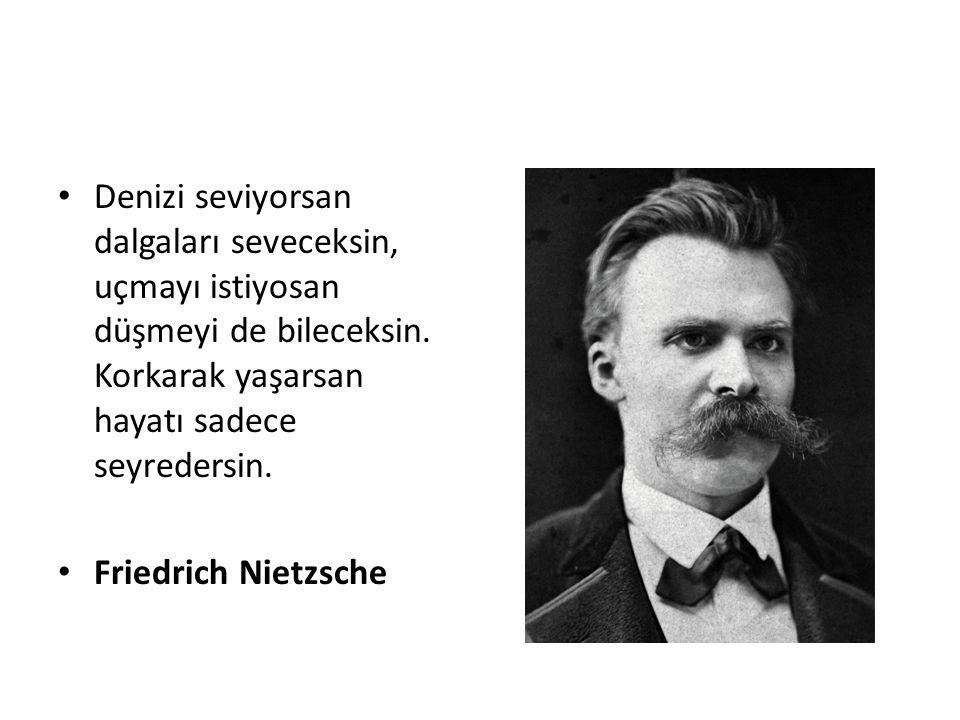 Denizi seviyorsan dalgaları seveceksin, uçmayı istiyosan düşmeyi de bileceksin. Korkarak yaşarsan hayatı sadece seyredersin. Friedrich Nietzsche