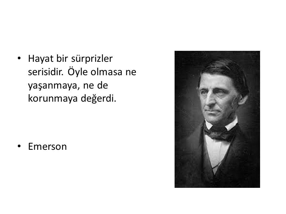 Hayat bir sürprizler serisidir. Öyle olmasa ne yaşanmaya, ne de korunmaya değerdi. Emerson