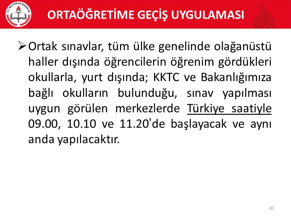 ORTAÖĞRETİME GEÇİŞ UYGULAMASI 20  Ortak sınavlar, tüm ülke genelinde olağanüstü haller dışında öğrencilerin öğrenim gördükleri okullarla, yurt dışında; KKTC ve Bakanlığımıza bağlı okulların bulunduğu, sınav yapılması uygun görülen merkezlerde Türkiye saatiyle 09.00, 10.10 ve 11.20'de başlayacak ve aynı anda yapılacaktır.