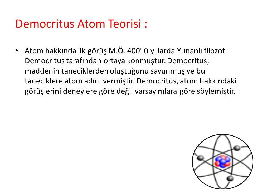 Democritus Atom Teorisi : Atom hakkında ilk görüş M.Ö. 400'lü yıllarda Yunanlı filozof Democritus tarafından ortaya konmuştur. Democritus, maddenin ta