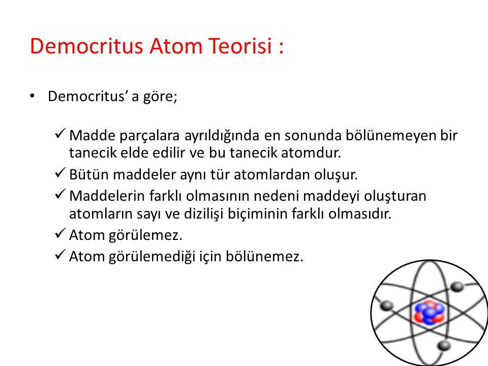 Democritus Atom Teorisi : Democritus' a göre; Madde parçalara ayrıldığında en sonunda bölünemeyen bir tanecik elde edilir ve bu tanecik atomdur. Bütün