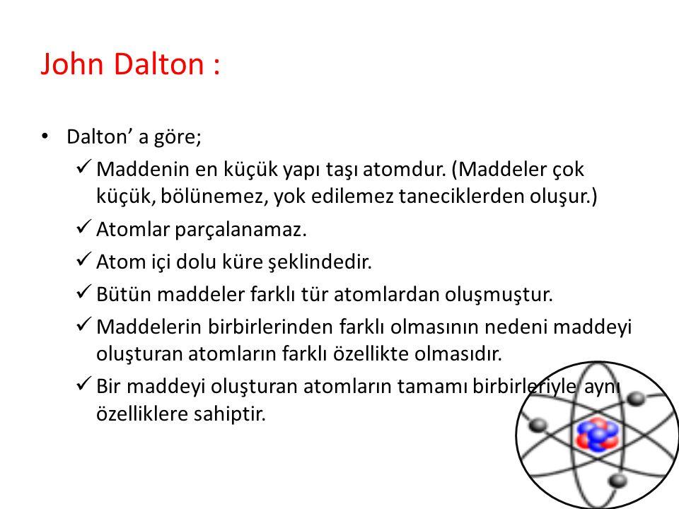 John Dalton : Dalton' a göre; Maddenin en küçük yapı taşı atomdur. (Maddeler çok küçük, bölünemez, yok edilemez taneciklerden oluşur.) Atomlar parçala