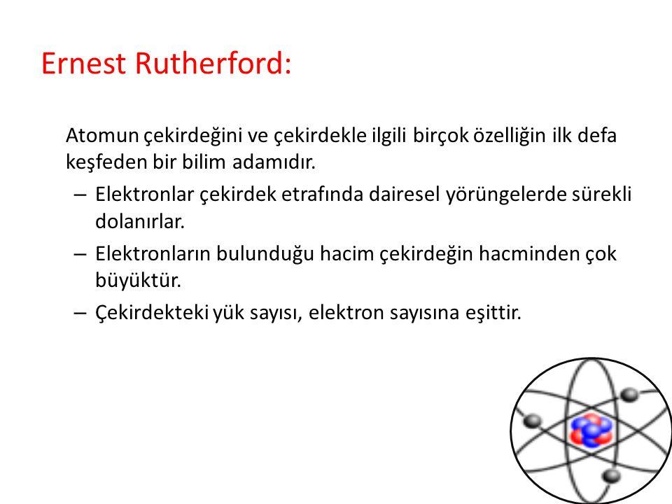 Ernest Rutherford: Atomun çekirdeğini ve çekirdekle ilgili birçok özelliğin ilk defa keşfeden bir bilim adamıdır. – Elektronlar çekirdek etrafında dai