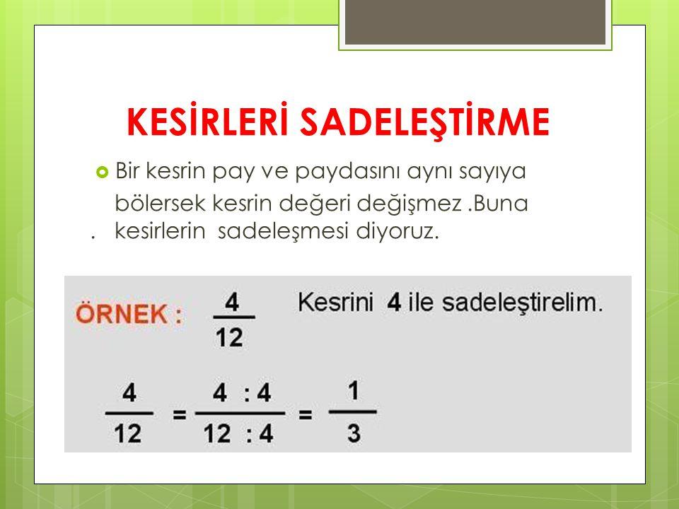 KESİRLERİ SADELEŞTİRME  Bir kesrin pay ve paydasını aynı sayıya bölersek kesrin değeri değişmez.Buna.