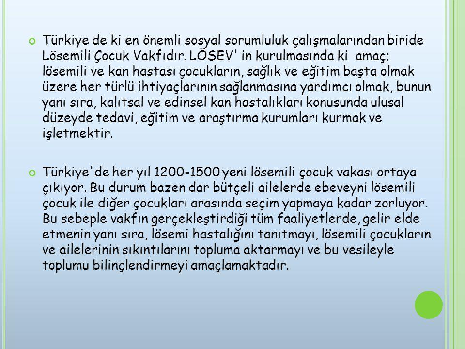 Türkiye de ki en önemli sosyal sorumluluk çalışmalarından biride Lösemili Çocuk Vakfıdır. LÖSEV' in kurulmasında ki amaç; lösemili ve kan hastası çocu