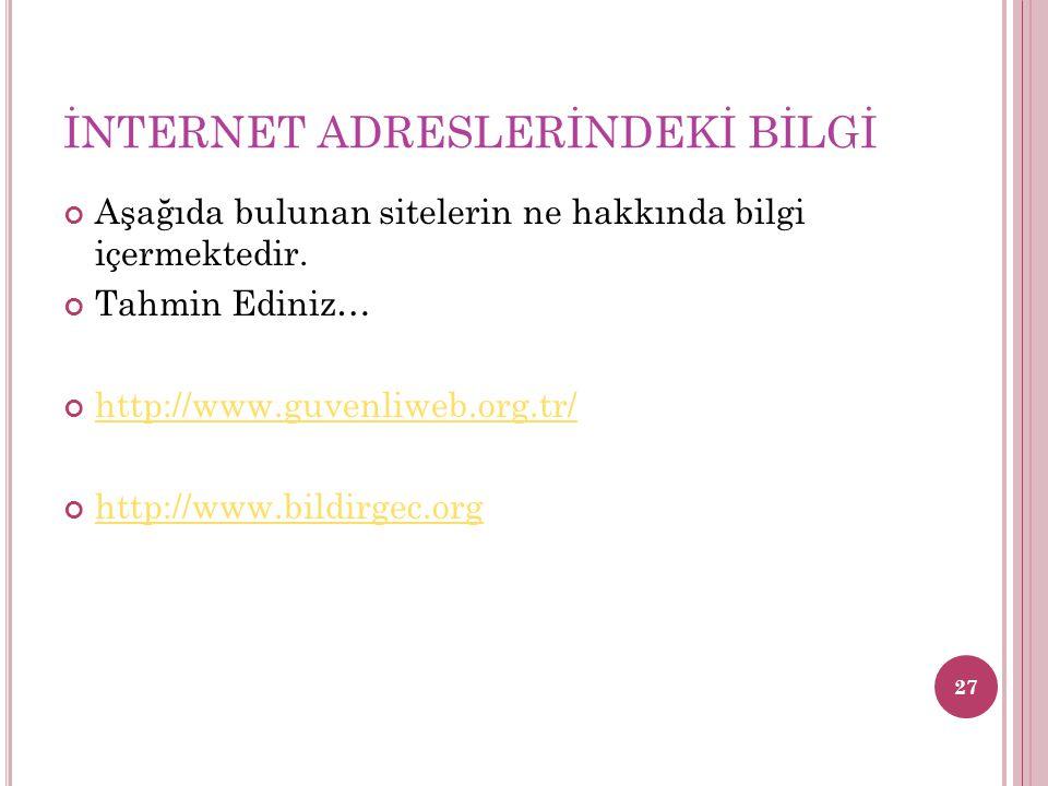 İNTERNET ADRESLERİNDEKİ BİLGİ Aşağıda bulunan sitelerin ne hakkında bilgi içermektedir. Tahmin Ediniz… http://www.guvenliweb.org.tr/ http://www.bildir