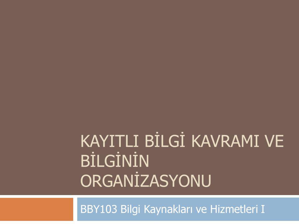 KAYITLI BİLGİ KAVRAMI VE BİLGİNİN ORGANİZASYONU BBY103 Bilgi Kaynakları ve Hizmetleri I