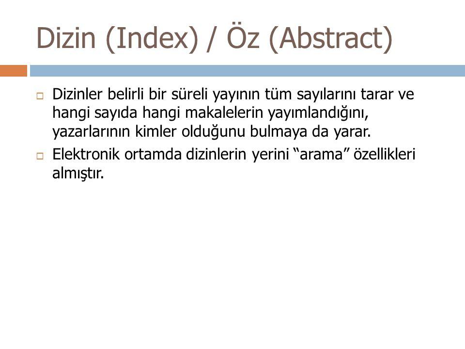 Dizin (Index) / Öz (Abstract)  Dizinler belirli bir süreli yayının tüm sayılarını tarar ve hangi sayıda hangi makalelerin yayımlandığını, yazarlarının kimler olduğunu bulmaya da yarar.