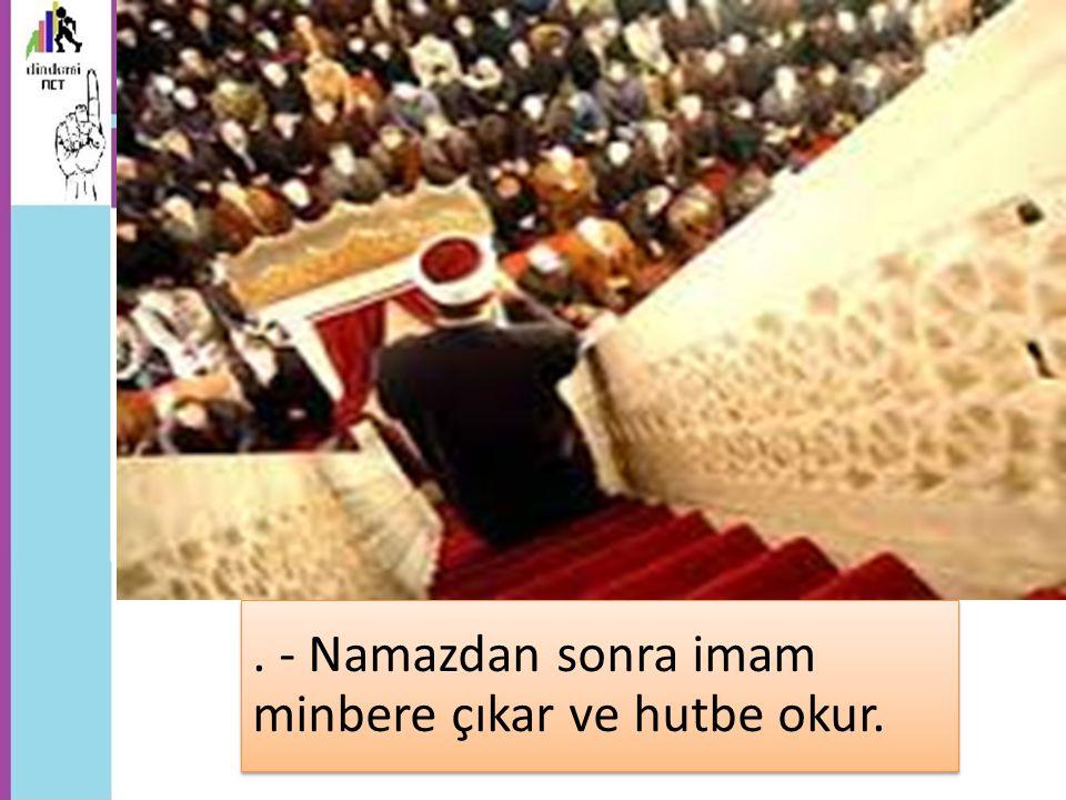 . - Namazdan sonra imam minbere çıkar ve hutbe okur.