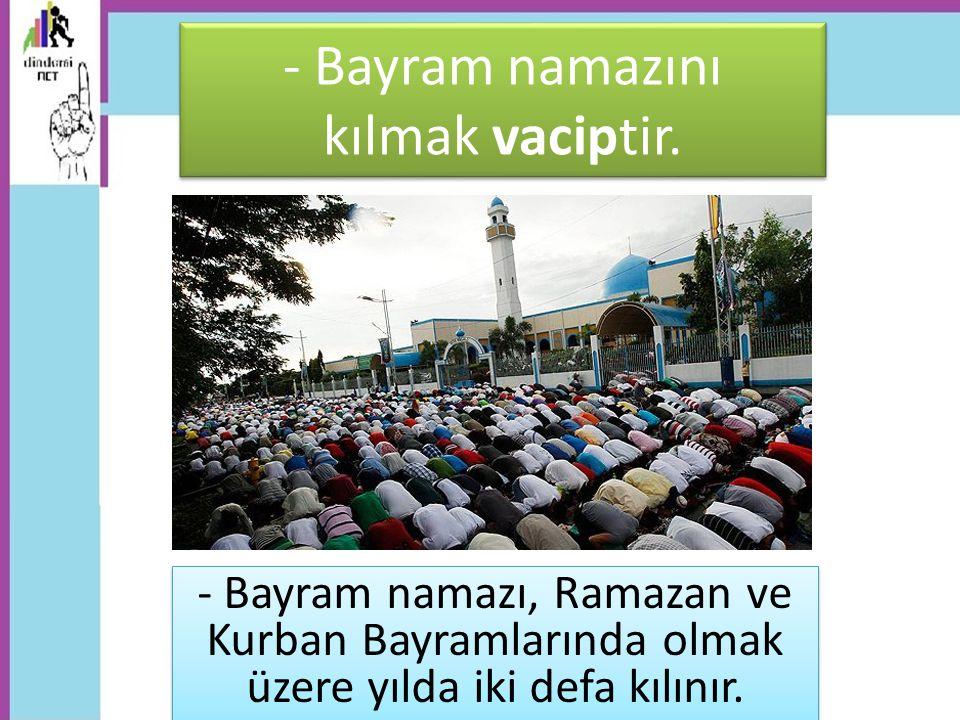 - Bayram namazını kılmak vaciptir. - Bayram namazı, Ramazan ve Kurban Bayramlarında olmak üzere yılda iki defa kılınır.