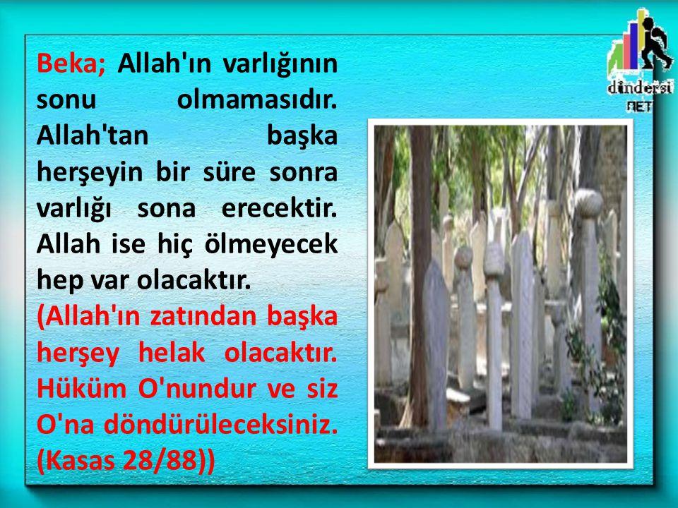 Beka; Allah'ın varlığının sonu olmamasıdır. Allah'tan başka herşeyin bir süre sonra varlığı sona erecektir. Allah ise hiç ölmeyecek hep var olacaktır.