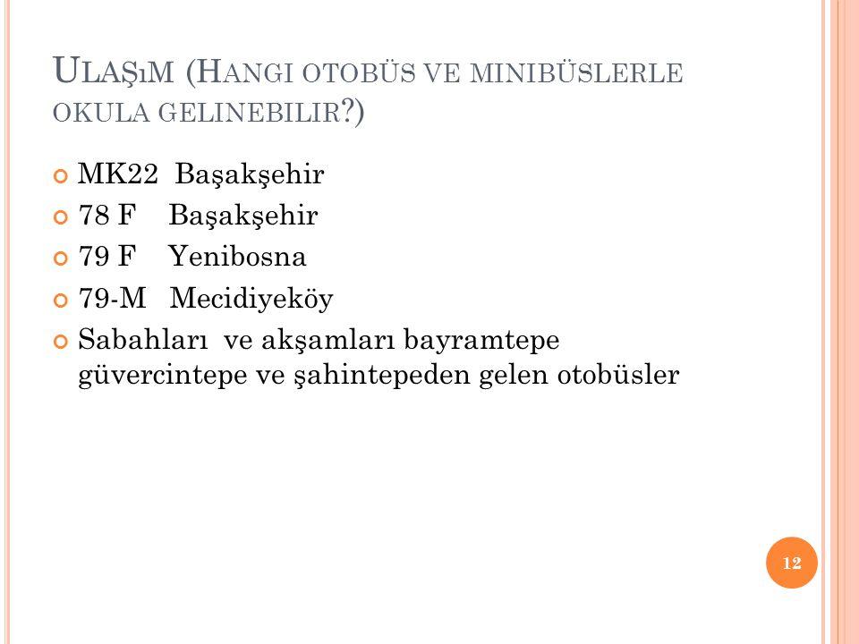 U LAŞıM (H ANGI OTOBÜS VE MINIBÜSLERLE OKULA GELINEBILIR ?) MK22 Başakşehir 78 F Başakşehir 79 F Yenibosna 79-M Mecidiyeköy Sabahları ve akşamları bay