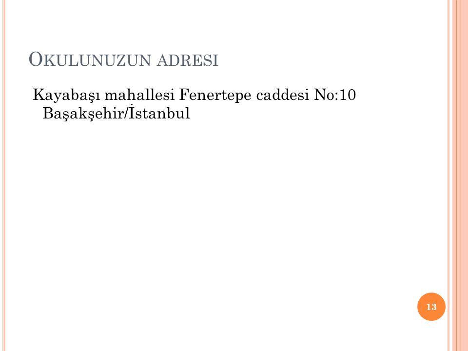 O KULUNUZUN ADRESI Kayabaşı mahallesi Fenertepe caddesi No:10 Başakşehir/İstanbul 13