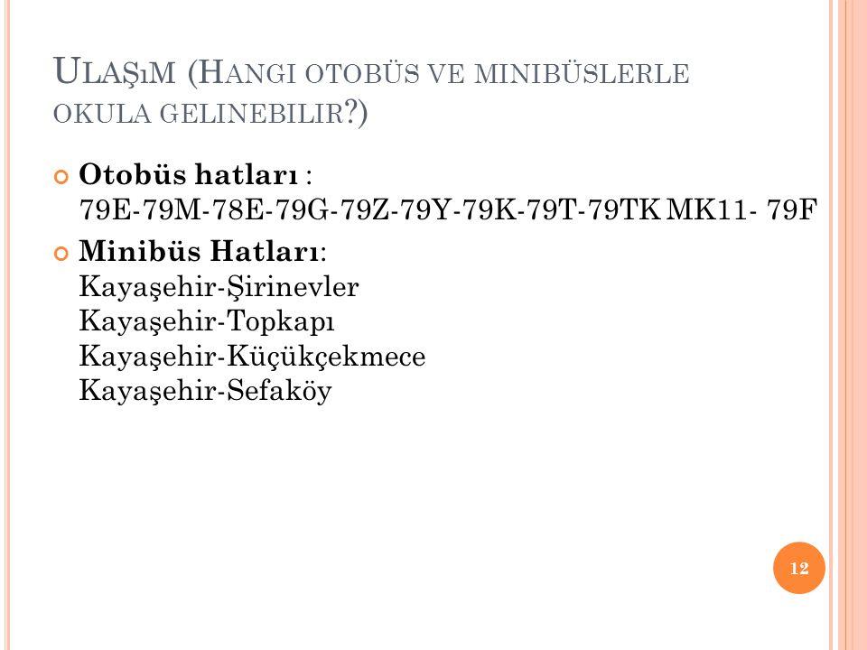 U LAŞıM (H ANGI OTOBÜS VE MINIBÜSLERLE OKULA GELINEBILIR ?) Otobüs hatları : 79E-79M-78E-79G-79Z-79Y-79K-79T-79TK MK11- 79F Minibüs Hatları : Kayaşehi