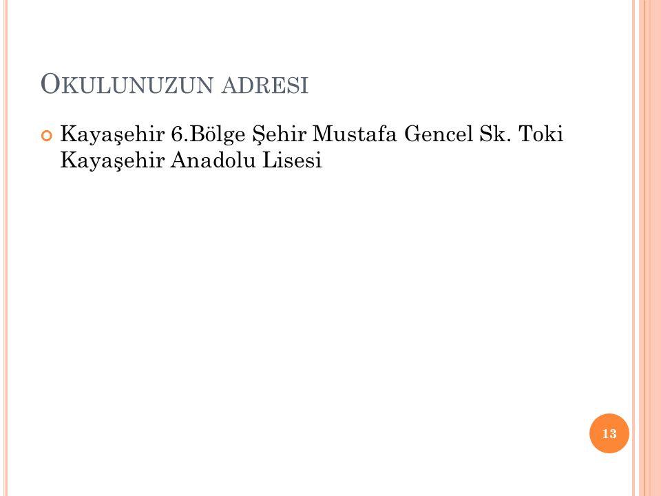 O KULUNUZUN ADRESI Kayaşehir 6.Bölge Şehir Mustafa Gencel Sk. Toki Kayaşehir Anadolu Lisesi 13