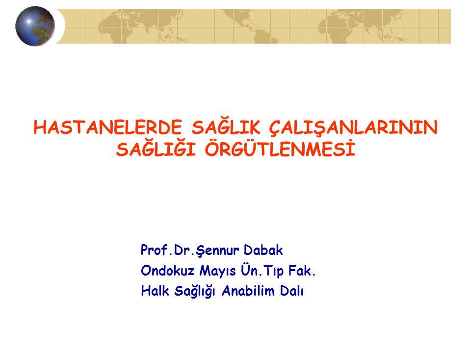 Prof.Dr.Şennur Dabak Ondokuz Mayıs Ün.Tıp Fak. Halk Sağlığı Anabilim Dalı HASTANELERDE SAĞLIK ÇALIŞANLARININ SAĞLIĞI ÖRGÜTLENMESİ