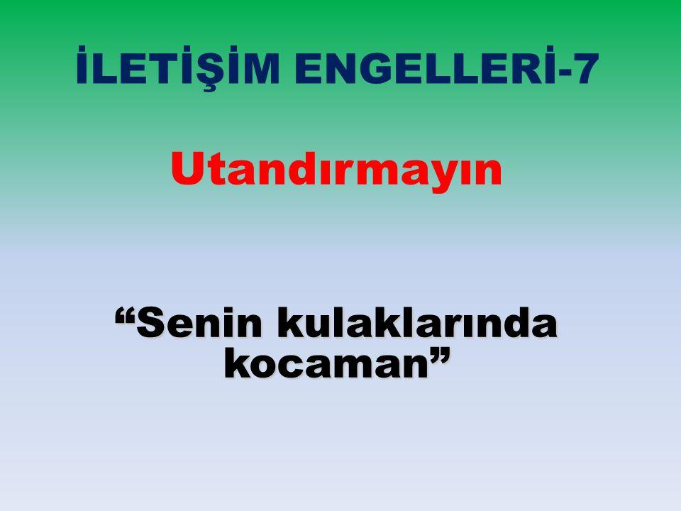 """İLETİŞİM ENGELLERİ-7 Utandırmayın """"Senin kulaklarında kocaman"""""""