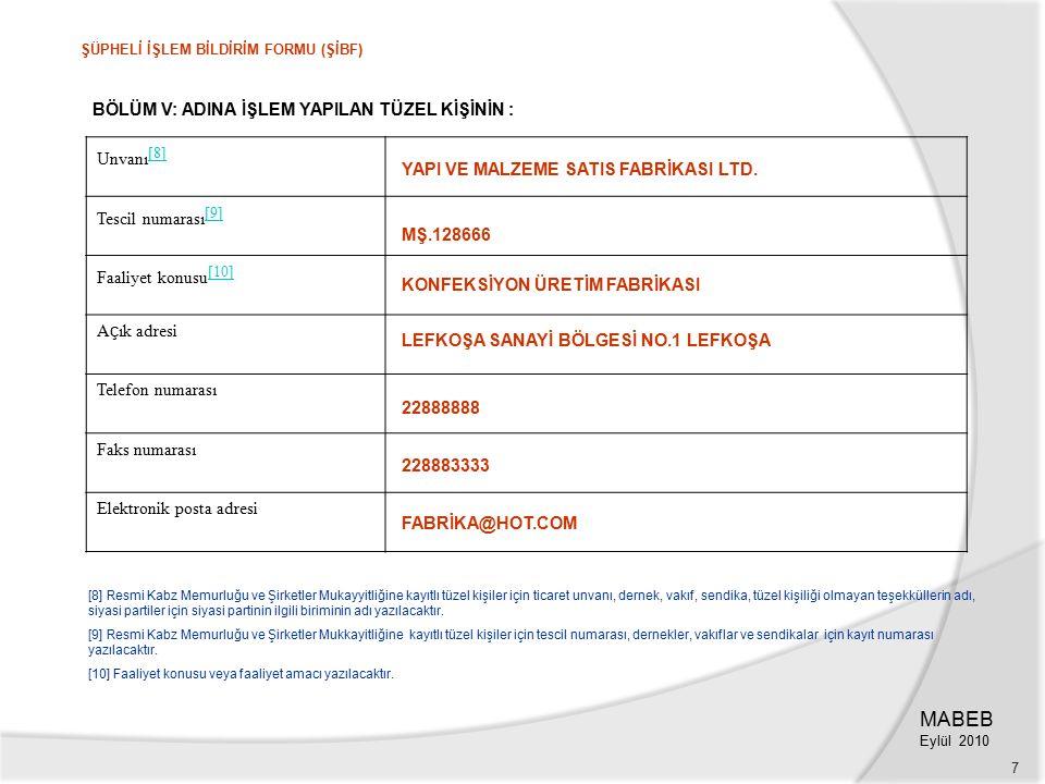 7 BÖLÜM V: ADINA İŞLEM YAPILAN TÜZEL KİŞİNİN : Unvanı [8] [8] Tescil numarası [9] [9] Faaliyet konusu [10] [10] A ç ık adresi Telefon numarası Faks numarası Elektronik posta adresi [8] Resmi Kabz Memurluğu ve Şirketler Mukayyitliğine kayıtlı tüzel kişiler için ticaret unvanı, dernek, vakıf, sendika, tüzel kişiliği olmayan teşekküllerin adı, siyasi partiler için siyasi partinin ilgili biriminin adı yazılacaktır.
