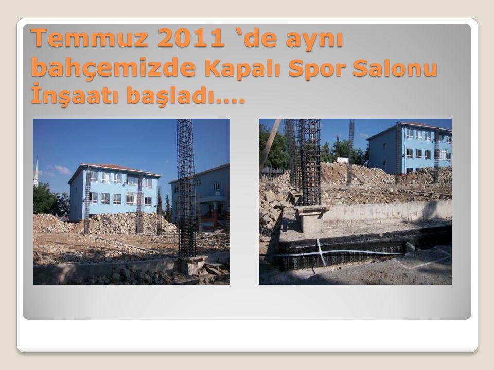 Temmuz 2011 'de aynı bahçemizde Kapalı Spor Salonu İnşaatı başladı….