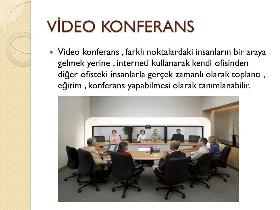V İ DEO KONFERANS Video konferans, farklı noktalardaki insanların bir araya gelmek yerine, interneti kullanarak kendi ofisinden di ğ er ofisteki insan