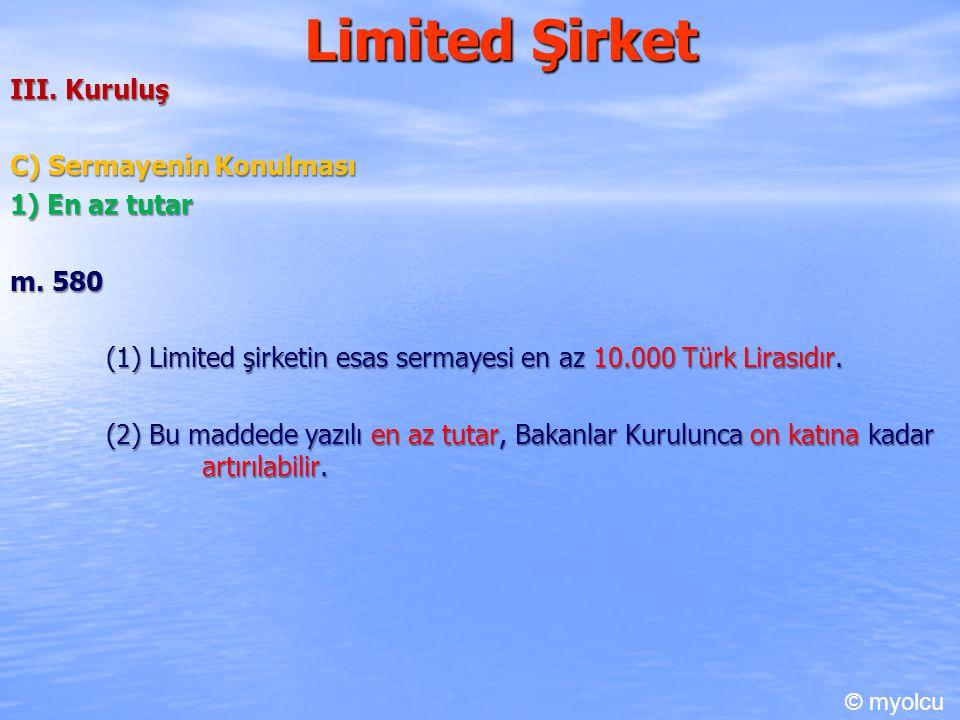 Limited Şirket III. Kuruluş C) Sermayenin Konulması 1) En az tutar m. 580 (1) Limited şirketin esas sermayesi en az 10.000 Türk Lirasıdır. (2) Bu madd